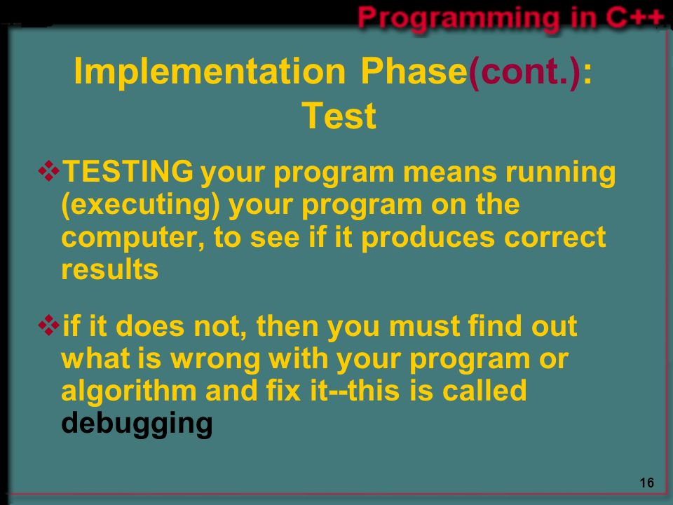 16 Implementation Phase(cont.): Test  TESTING your program means running (executing) your program on the computer, to see if it produces correct results  if it does not, then you must find out what is wrong with your program or algorithm and fix it--this is called debugging