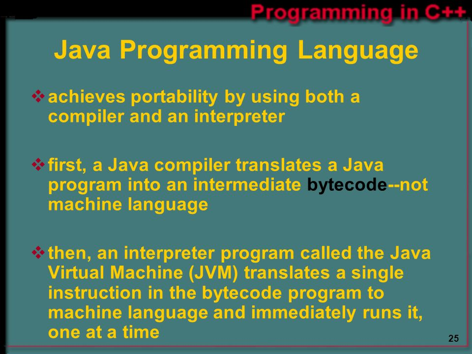 25 Java Programming Language  achieves portability by using both a compiler and an interpreter  first, a Java compiler translates a Java program into an intermediate bytecode--not machine language  then, an interpreter program called the Java Virtual Machine (JVM) translates a single instruction in the bytecode program to machine language and immediately runs it, one at a time