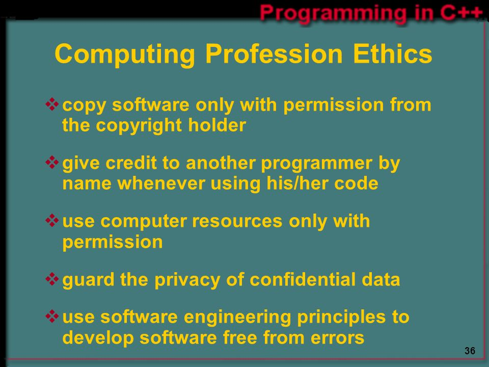36 Computing Profession Ethics  copy software only with permission from the copyright holder  give credit to another programmer by name whenever using his/her code  use computer resources only with permission  guard the privacy of confidential data  use software engineering principles to develop software free from errors
