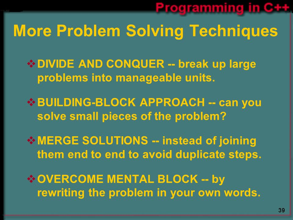 39 More Problem Solving Techniques  DIVIDE AND CONQUER -- break up large problems into manageable units.