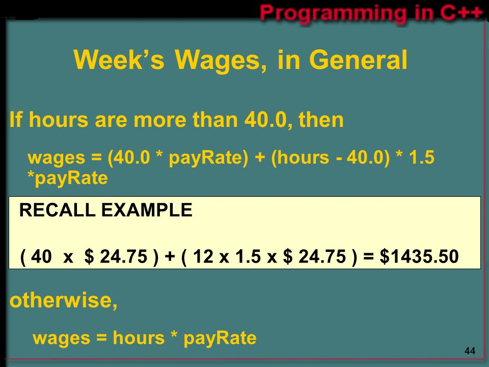 44 If hours are more than 40.0, then wages = (40.0 * payRate) + (hours ) * 1.5 *payRate otherwise, wages = hours * payRate Week's Wages, in General RECALL EXAMPLE ( 40 x $ ) + ( 12 x 1.5 x $ ) = $