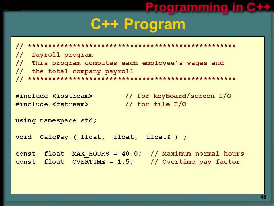 46 // *************************************************** // Payroll program // This program computes each employee's wages and // the total company payroll // *************************************************** #include // for keyboard/screen I/O #include // for file I/O using namespace std; void CalcPay ( float, float, float& ) ; const float MAX_HOURS = 40.0; // Maximum normal hours const float OVERTIME = 1.5; // Overtime pay factor C++ Program