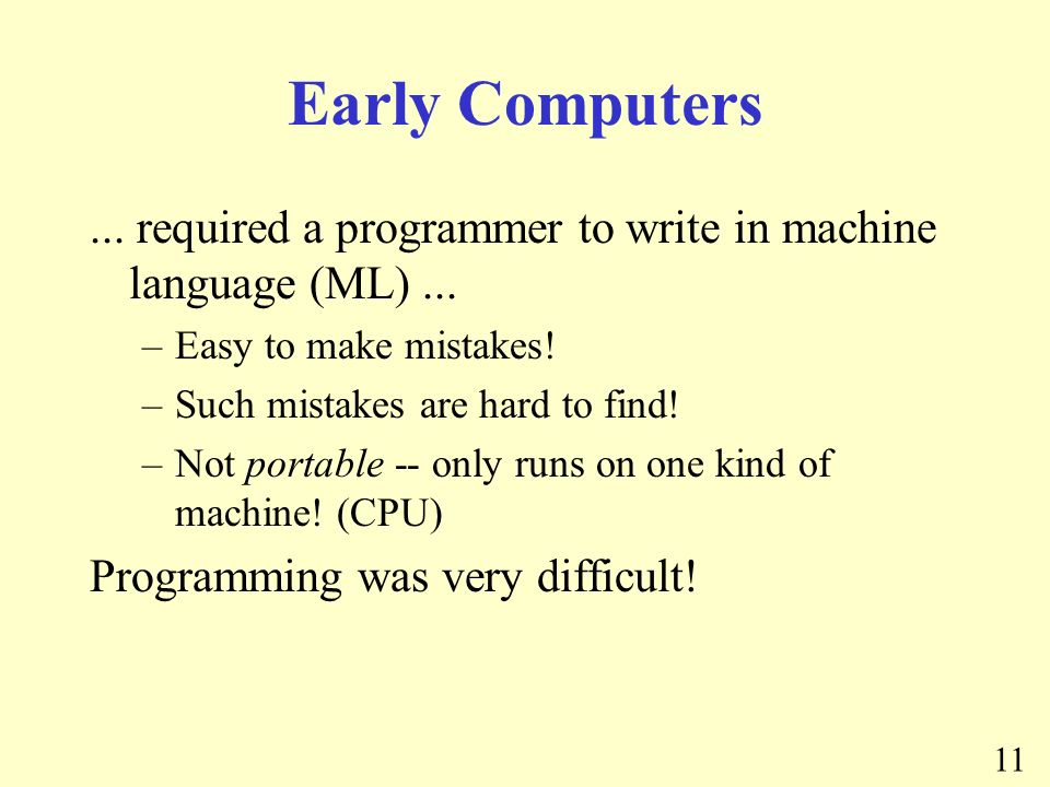 11 Early Computers... required a programmer to write in machine language (ML)...