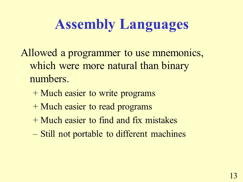 13 Assembly Languages Allowed a programmer to use mnemonics, which were more natural than binary numbers.