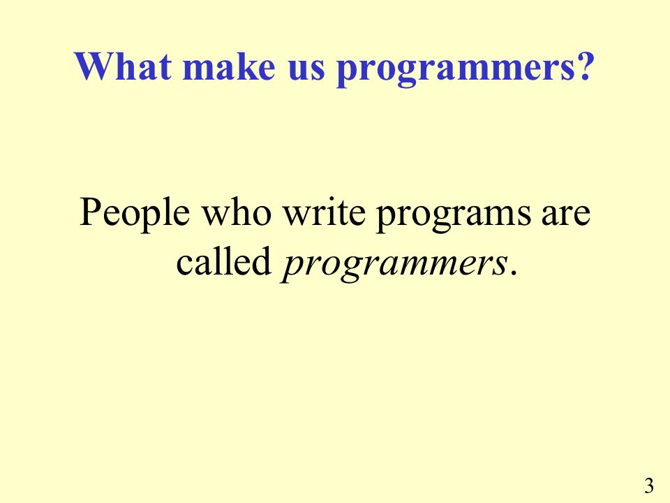 3 What make us programmers People who write programs are called programmers.