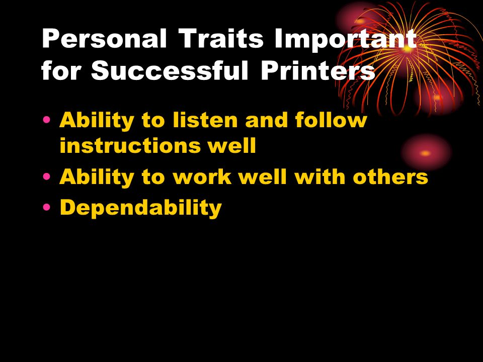 Personal Traits Important for Successful Printers Ability to listen and follow instructions well Ability to work well with others Dependability