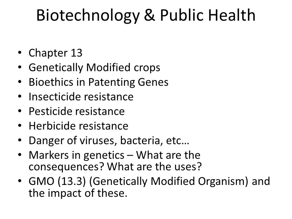 Biotechnology & Public Health Chapter 13 Genetically Modified crops Bioethics in Patenting Genes Insecticide resistance Pesticide resistance Herbicide resistance Danger of viruses, bacteria, etc… Markers in genetics – What are the consequences.