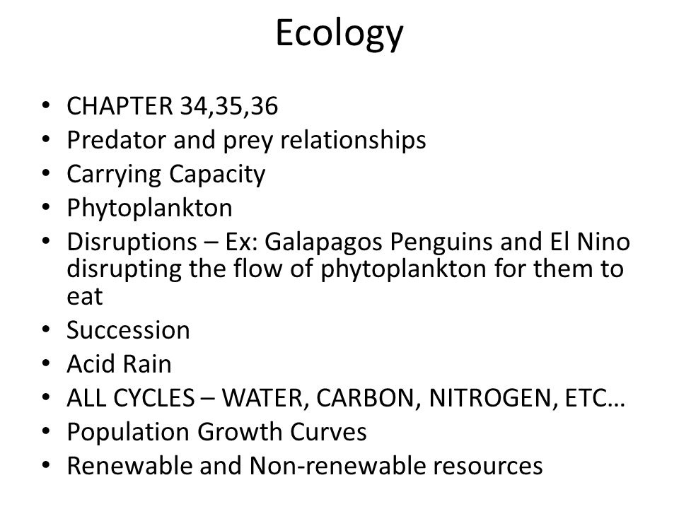 Ecology CHAPTER 34,35,36 Predator and prey relationships Carrying Capacity Phytoplankton Disruptions – Ex: Galapagos Penguins and El Nino disrupting the flow of phytoplankton for them to eat Succession Acid Rain ALL CYCLES – WATER, CARBON, NITROGEN, ETC… Population Growth Curves Renewable and Non-renewable resources