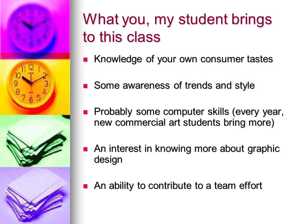 What you, my student brings to this class Knowledge of your own consumer tastes Knowledge of your own consumer tastes Some awareness of trends and style Some awareness of trends and style Probably some computer skills (every year, new commercial art students bring more) Probably some computer skills (every year, new commercial art students bring more) An interest in knowing more about graphic design An interest in knowing more about graphic design An ability to contribute to a team effort An ability to contribute to a team effort