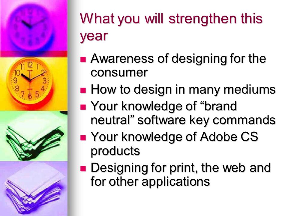 What you will strengthen this year Awareness of designing for the consumer Awareness of designing for the consumer How to design in many mediums How to design in many mediums Your knowledge of brand neutral software key commands Your knowledge of brand neutral software key commands Your knowledge of Adobe CS products Your knowledge of Adobe CS products Designing for print, the web and for other applications Designing for print, the web and for other applications