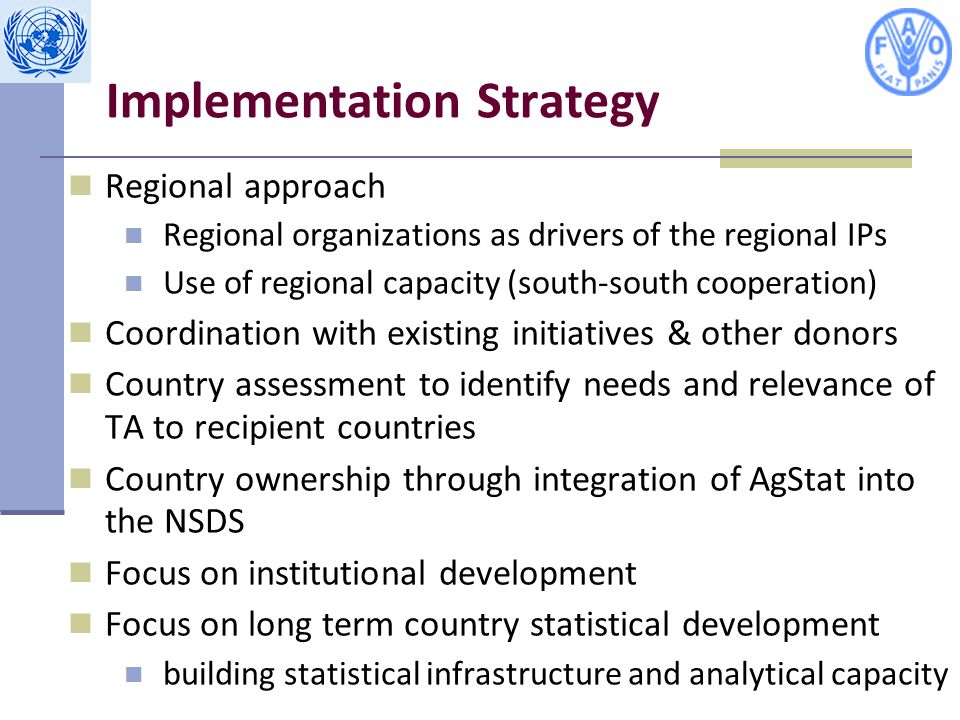 Regional approach Regional organizations as drivers of the regional IPs Use of regional capacity (south-south cooperation) Coordination with existing initiatives & other donors Country assessment to identify needs and relevance of TA to recipient countries Country ownership through integration of AgStat into the NSDS Focus on institutional development Focus on long term country statistical development building statistical infrastructure and analytical capacity Implementation Strategy