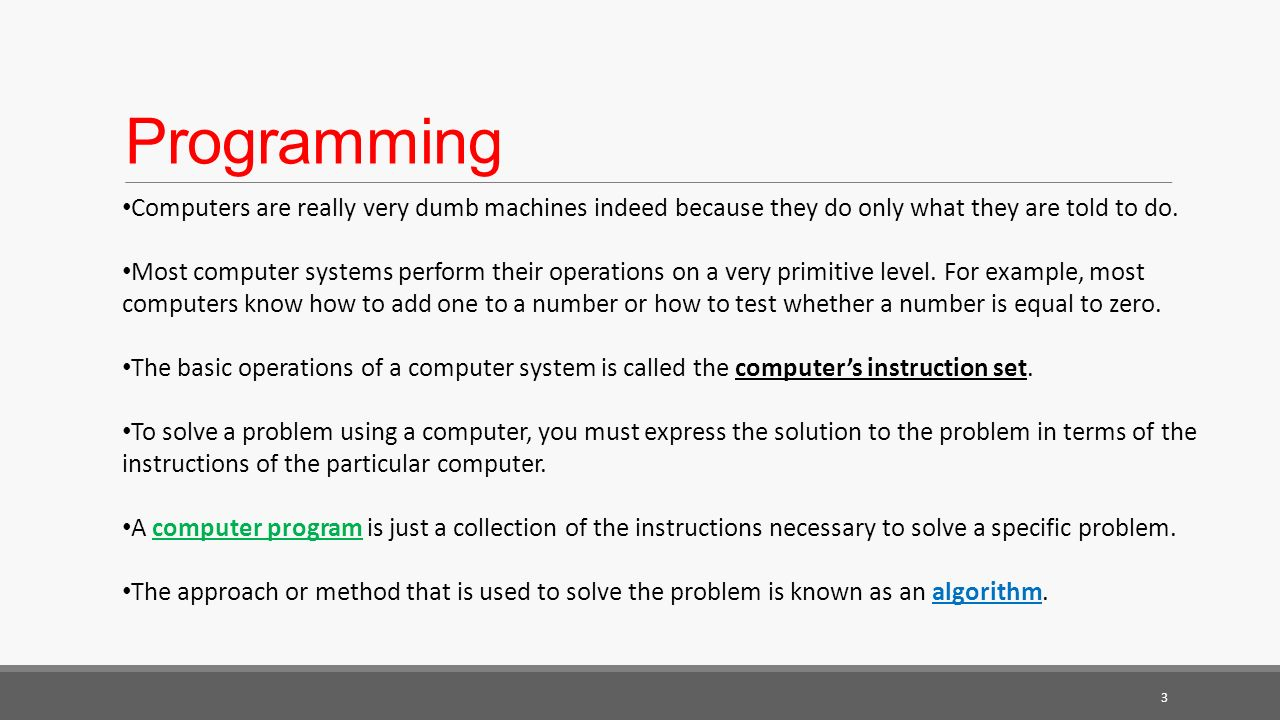 Programming Computers are really very dumb machines indeed because they do only what they are told to do.