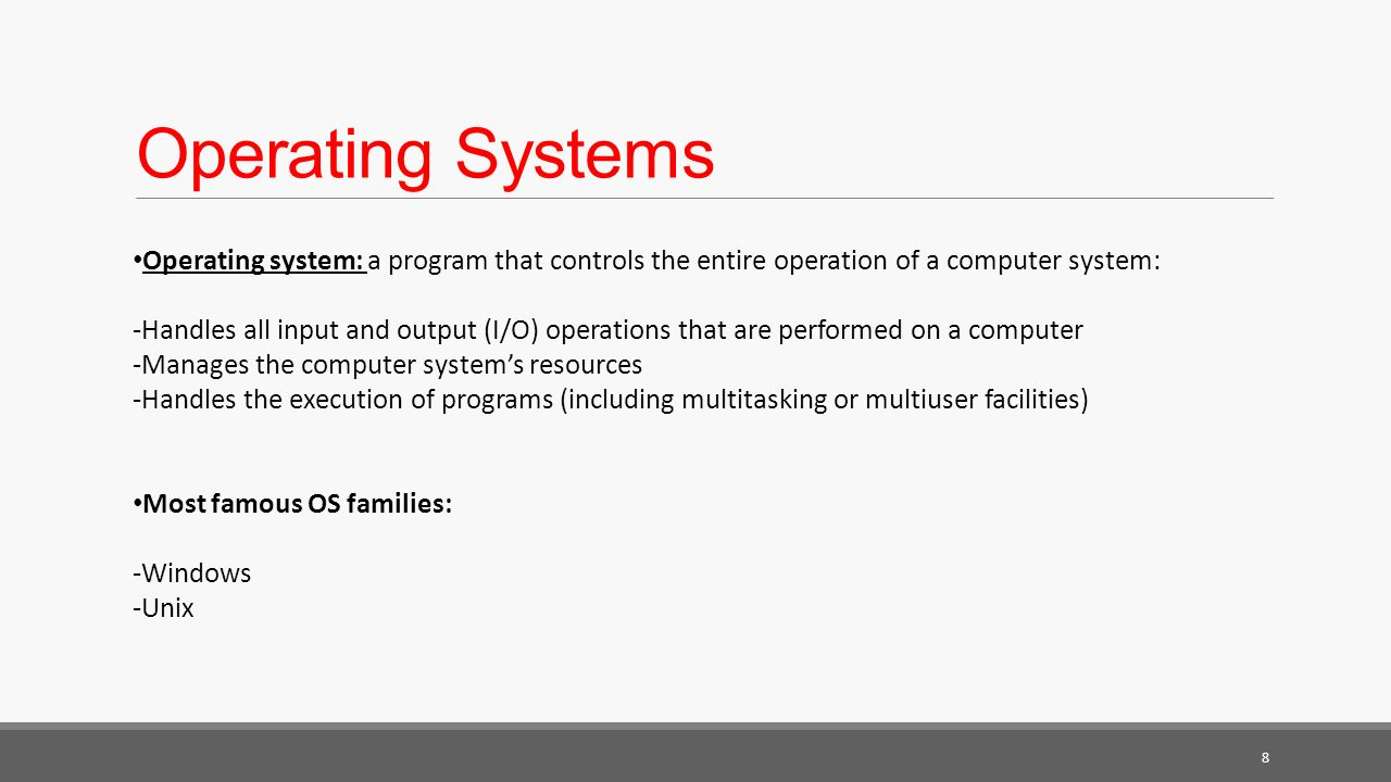 Operating Systems 8 Operating system: a program that controls the entire operation of a computer system: -Handles all input and output (I/O) operations that are performed on a computer -Manages the computer system's resources -Handles the execution of programs (including multitasking or multiuser facilities) Most famous OS families: -Windows -Unix