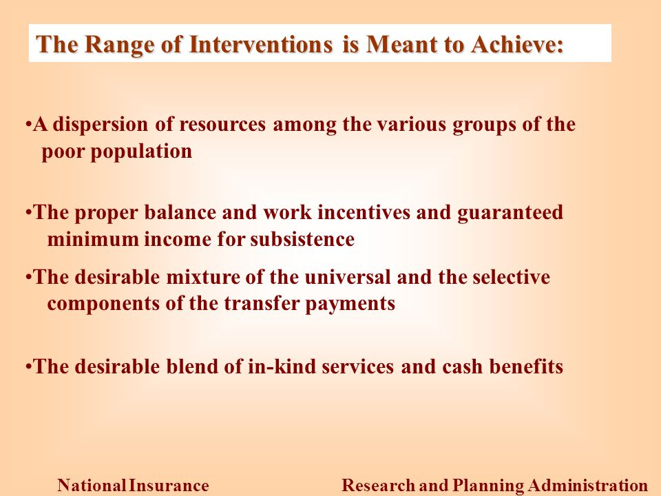 Research and Planning Administration National Insurance Institute The Range of Interventions is Meant to Achieve: A dispersion of resources among the various groups of the poor population The proper balance and work incentives and guaranteed minimum income for subsistence The desirable mixture of the universal and the selective components of the transfer payments The desirable blend of in-kind services and cash benefits