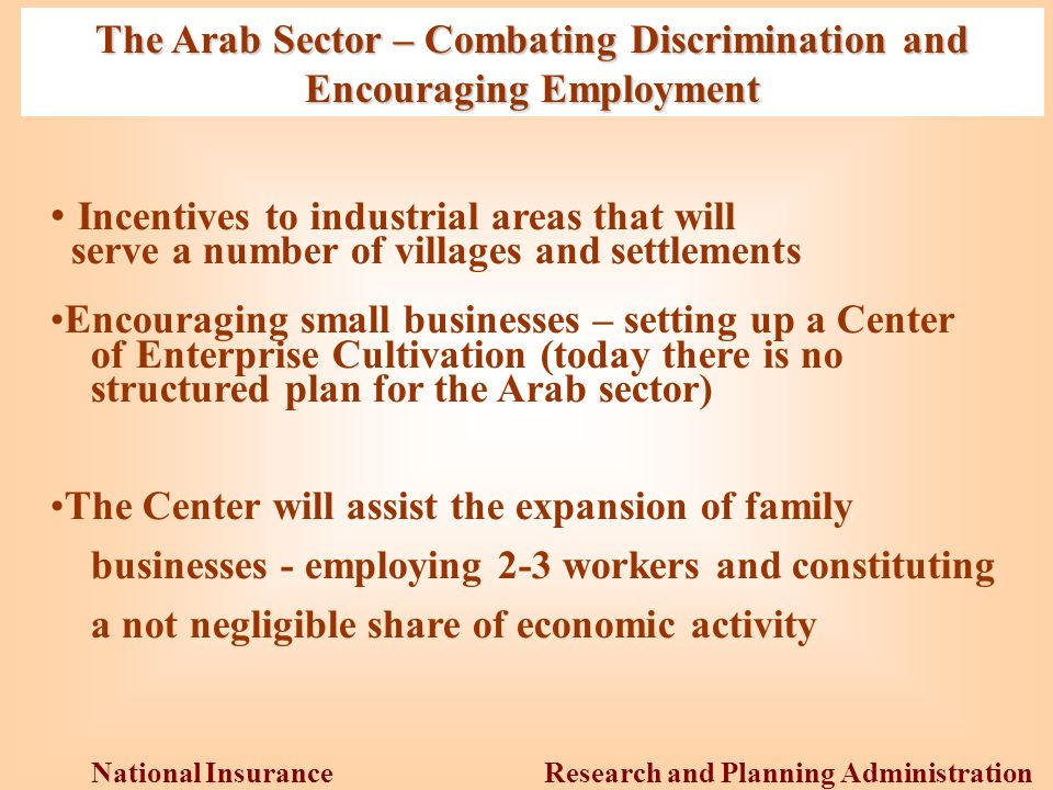 Research and Planning Administration National Insurance Institute The Arab Sector – Combating Discrimination and Encouraging Employment Incentives to industrial areas that will serve a number of villages and settlements Encouraging small businesses – setting up a Center of Enterprise Cultivation (today there is no structured plan for the Arab sector) The Center will assist the expansion of family businesses - employing 2-3 workers and constituting a not negligible share of economic activity