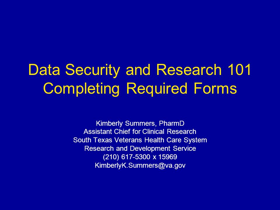 Data Security and Research 101 Completing Required Forms Kimberly Summers, PharmD Assistant Chief for Clinical Research South Texas Veterans Health Care System Research and Development Service (210) 617-5300 x 15969 KimberlyK.Summers@va.gov