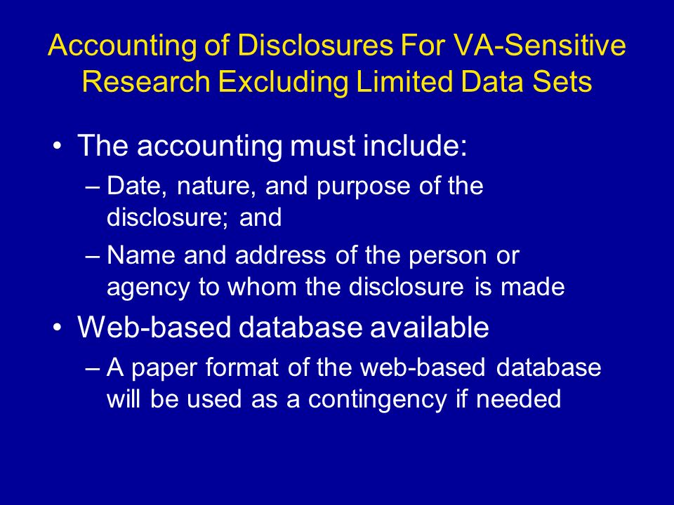 Accounting of Disclosures For VA-Sensitive Research Excluding Limited Data Sets The accounting must include: –Date, nature, and purpose of the disclosure; and –Name and address of the person or agency to whom the disclosure is made Web-based database available –A paper format of the web-based database will be used as a contingency if needed