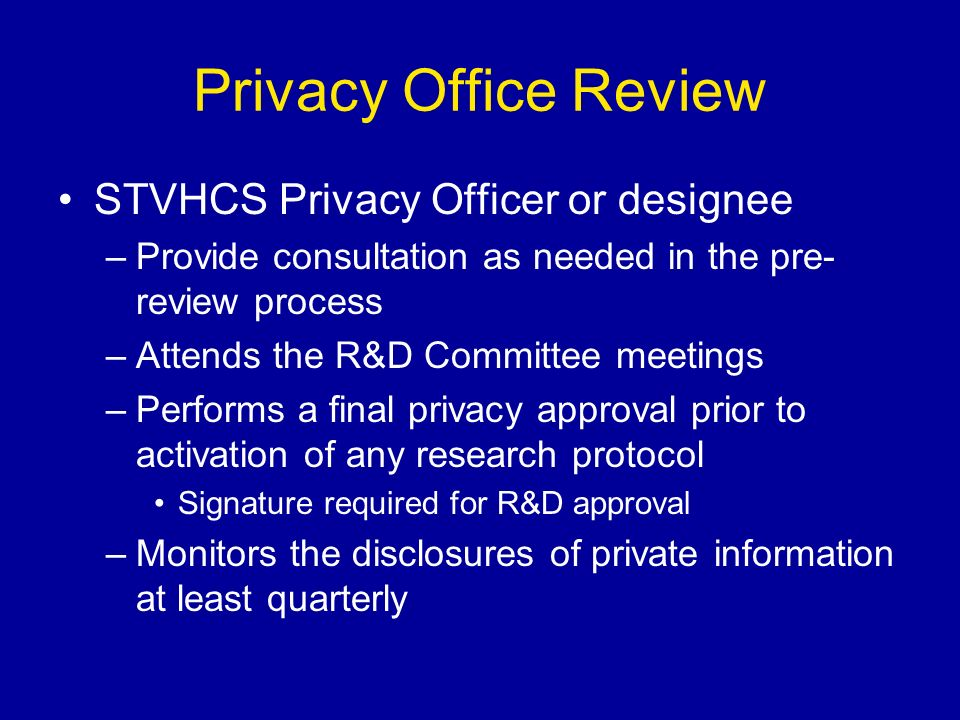 Privacy Office Review STVHCS Privacy Officer or designee –Provide consultation as needed in the pre- review process –Attends the R&D Committee meetings –Performs a final privacy approval prior to activation of any research protocol Signature required for R&D approval –Monitors the disclosures of private information at least quarterly