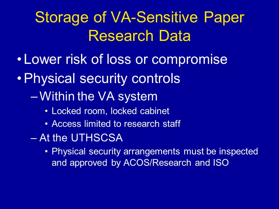 Storage of VA-Sensitive Paper Research Data Lower risk of loss or compromise Physical security controls –Within the VA system Locked room, locked cabinet Access limited to research staff –At the UTHSCSA Physical security arrangements must be inspected and approved by ACOS/Research and ISO