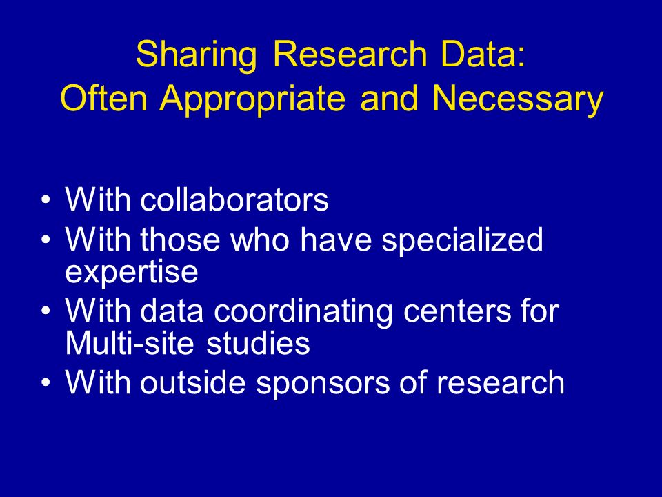 Sharing Research Data: Often Appropriate and Necessary With collaborators With those who have specialized expertise With data coordinating centers for Multi-site studies With outside sponsors of research