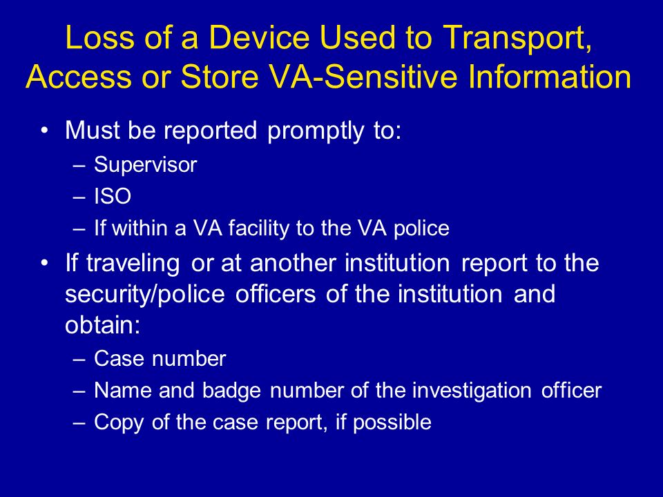Loss of a Device Used to Transport, Access or Store VA-Sensitive Information Must be reported promptly to: –Supervisor –ISO –If within a VA facility to the VA police If traveling or at another institution report to the security/police officers of the institution and obtain: –Case number –Name and badge number of the investigation officer –Copy of the case report, if possible