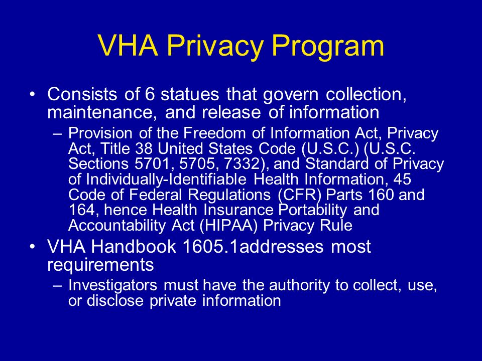 VHA Privacy Program Consists of 6 statues that govern collection, maintenance, and release of information –Provision of the Freedom of Information Act, Privacy Act, Title 38 United States Code (U.S.C.) (U.S.C.