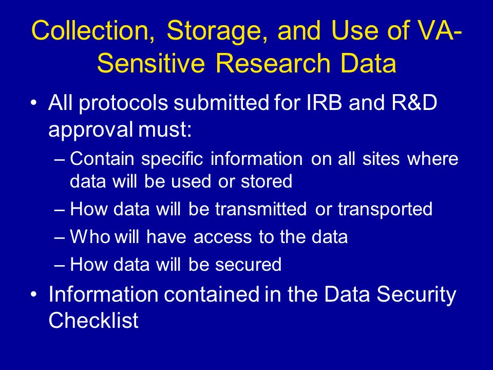Collection, Storage, and Use of VA- Sensitive Research Data All protocols submitted for IRB and R&D approval must: –Contain specific information on all sites where data will be used or stored –How data will be transmitted or transported –Who will have access to the data –How data will be secured Information contained in the Data Security Checklist