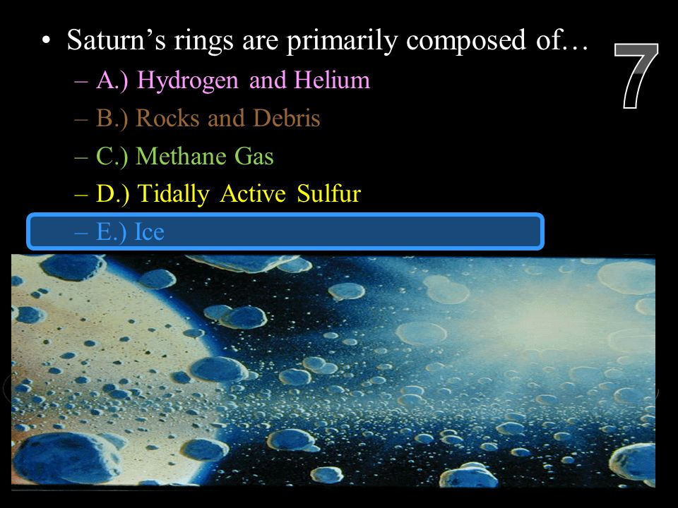 Saturn's rings are primarily composed of… –A.) Hydrogen and Helium –B.) Rocks and Debris –C.) Methane Gas –D.) Tidally Active Sulfur –E.) Ice