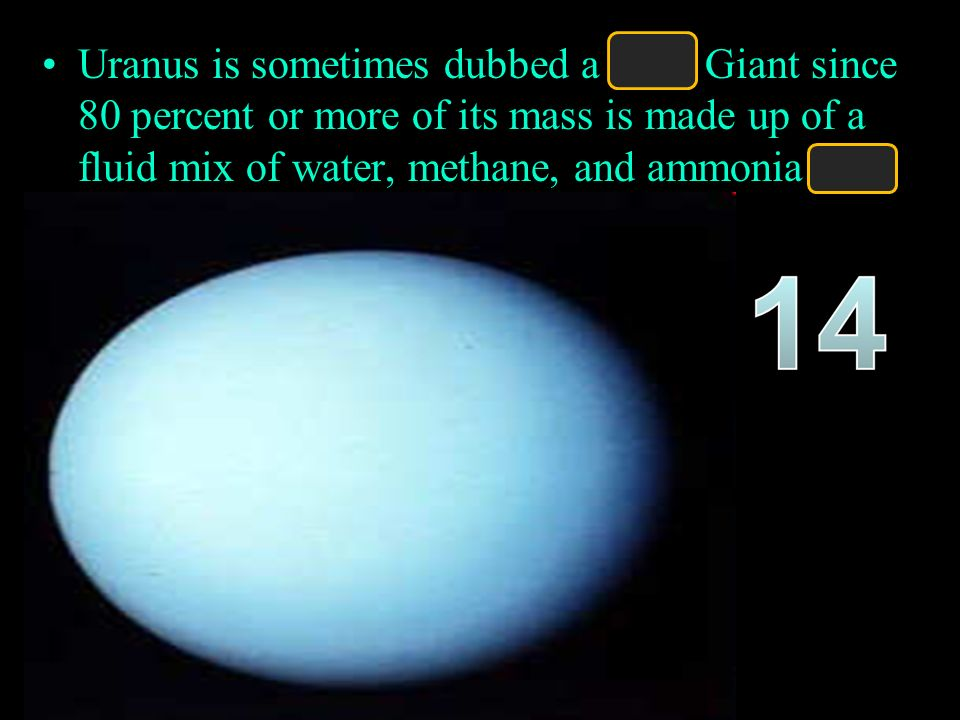 Uranus is sometimes dubbed a Ice Giant since 80 percent or more of its mass is made up of a fluid mix of water, methane, and ammonia ices.