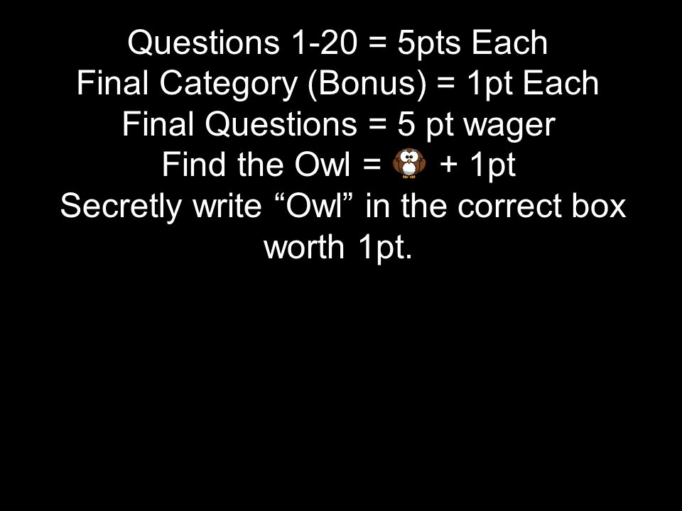 Questions 1-20 = 5pts Each Final Category (Bonus) = 1pt Each Final Questions = 5 pt wager Find the Owl = + 1pt Secretly write Owl in the correct box worth 1pt.
