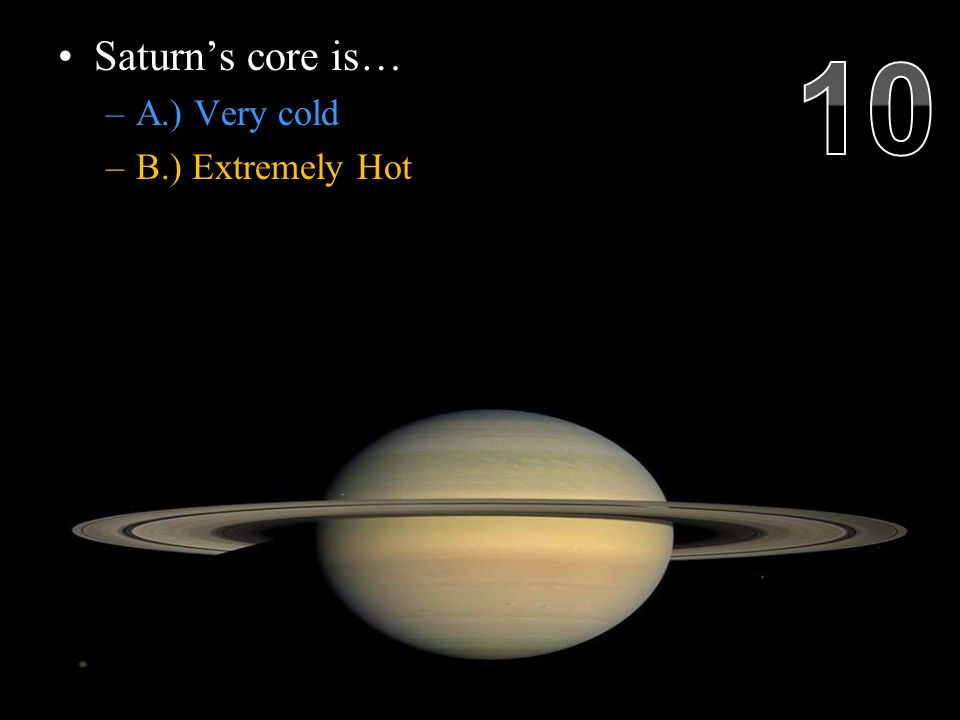 Saturn's core is… –A.) Very cold –B.) Extremely Hot Saturn's interior, reaching 11 700 °C radiates 2.5 times more energy into space than it receives from the Sun.