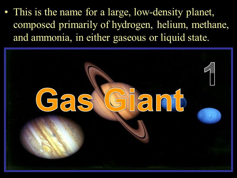 This is the name for a large, low-density planet, composed primarily of hydrogen, helium, methane, and ammonia, in either gaseous or liquid state.