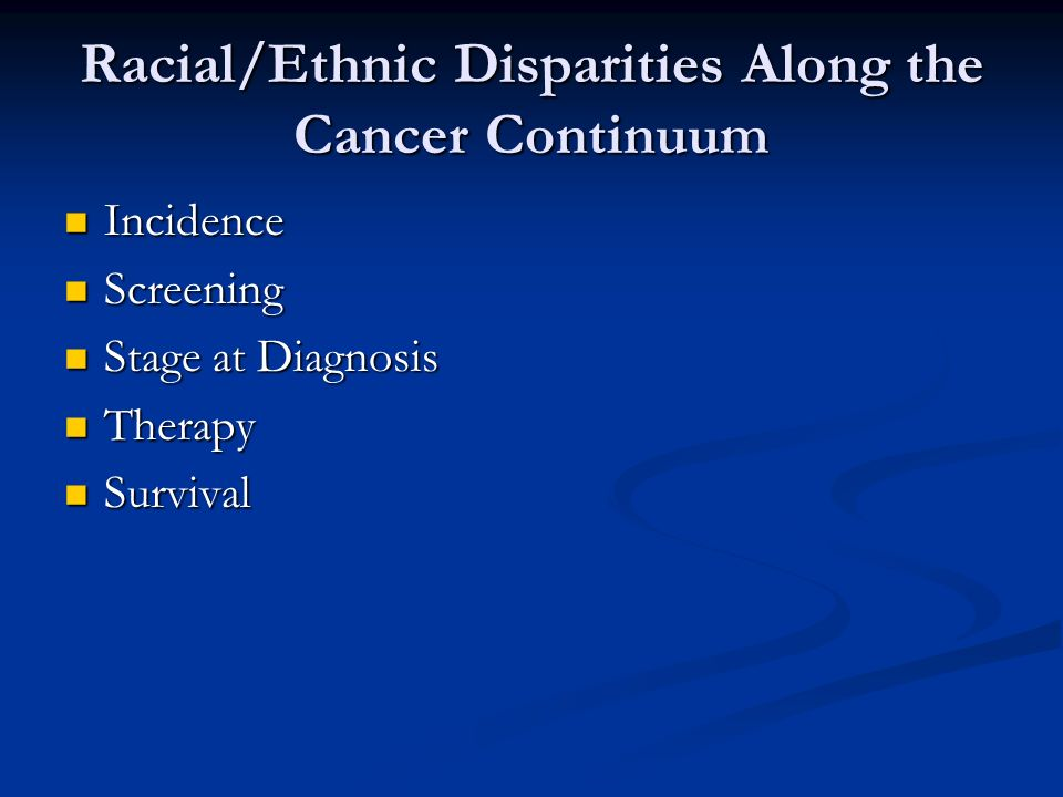Racial/Ethnic Disparities Along the Cancer Continuum Incidence Incidence Screening Screening Stage at Diagnosis Stage at Diagnosis Therapy Therapy Survival Survival