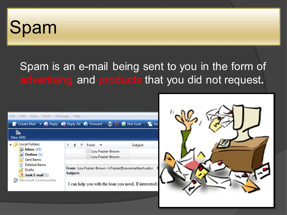 Spam Spam is an  being sent to you in the form of advertising and products that you did not request.