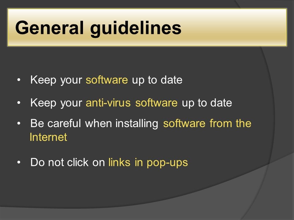 General guidelines Keep your software up to date Keep your anti-virus software up to date Be careful when installing software from the Internet Do not click on links in pop-ups