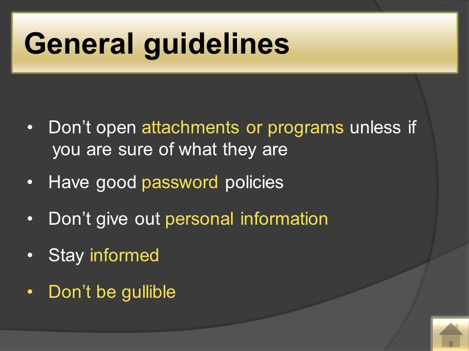 Don't open attachments or programs unless if you are sure of what they are Have good password policies Don't give out personal information Stay informed Don't be gullible General guidelines