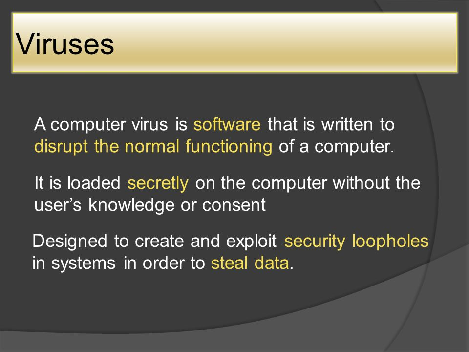 A computer virus is software that is written to disrupt the normal functioning of a computer.