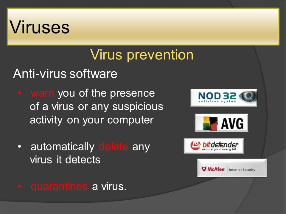 Viruses Virus prevention Anti-virus software warn you of the presence of a virus or any suspicious activity on your computer automatically delete any virus it detects quarantines a virus.