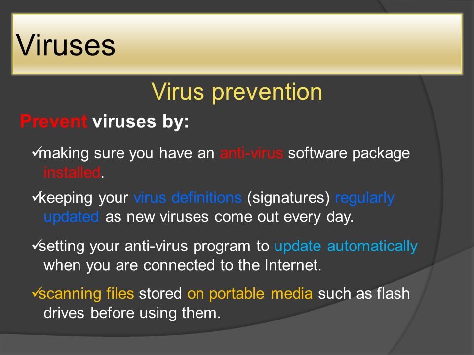 Viruses Virus prevention Prevent viruses by: making sure you have an anti-virus software package installed.