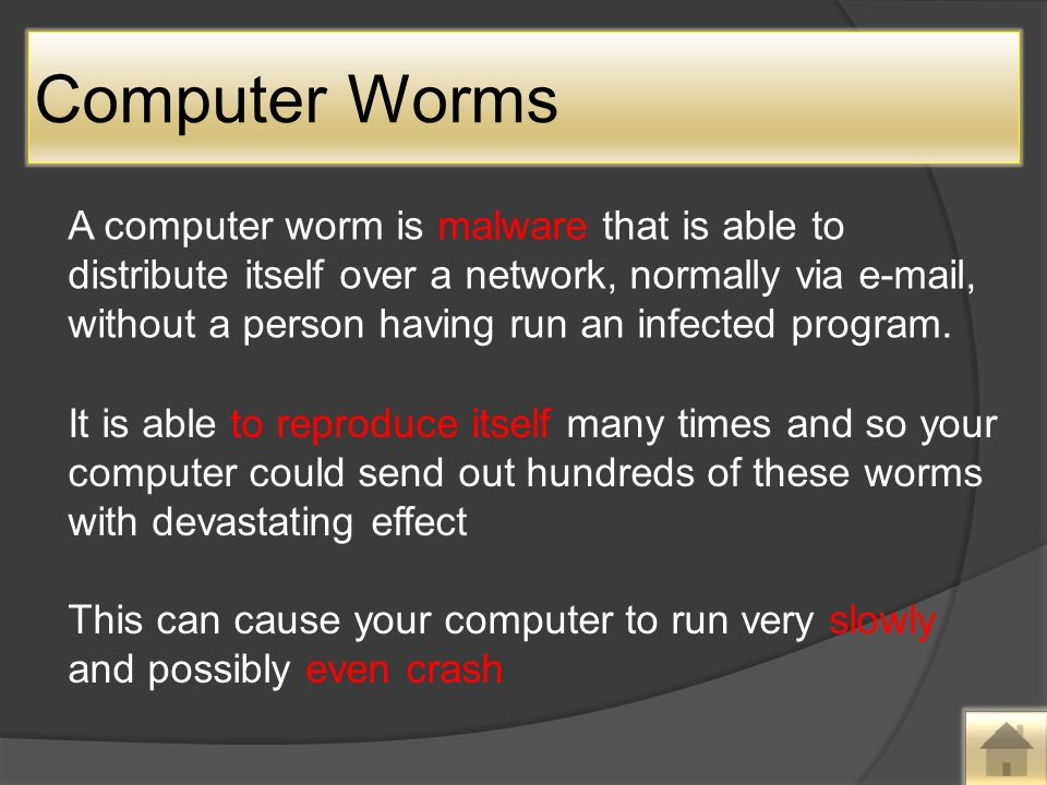 Computer Worms A computer worm is malware that is able to distribute itself over a network, normally via  , without a person having run an infected program.