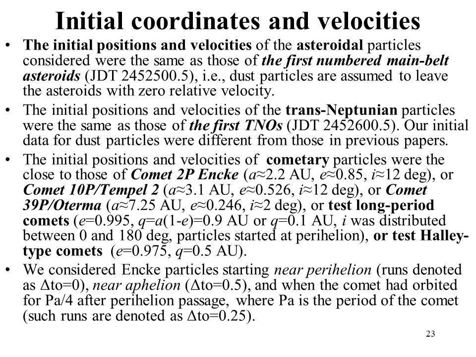 23 Initial coordinates and velocities The initial positions and velocities of the asteroidal particles considered were the same as those of the first numbered main-belt asteroids (JDT ), i.e., dust particles are assumed to leave the asteroids with zero relative velocity.