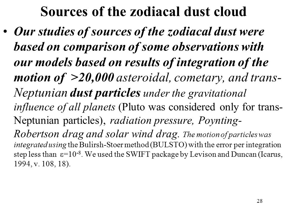 28 Sources of the zodiacal dust cloud Our studies of sources of the zodiacal dust were based on comparison of some observations with our models based on results of integration of the motion of >20,000 asteroidal, cometary, and trans- Neptunian dust particles under the gravitational influence of all planets (Pluto was considered only for trans- Neptunian particles), radiation pressure, Poynting- Robertson drag and solar wind drag.