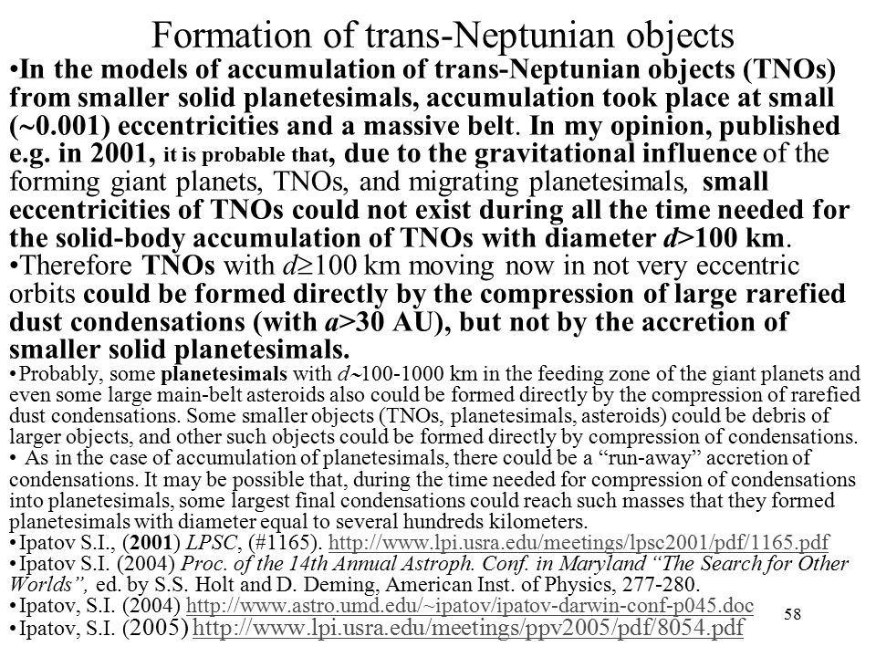 Formation of trans-Neptunian objects In the models of accumulation of trans-Neptunian objects (TNOs) from smaller solid planetesimals, accumulation took place at small (  0.001) eccentricities and a massive belt.