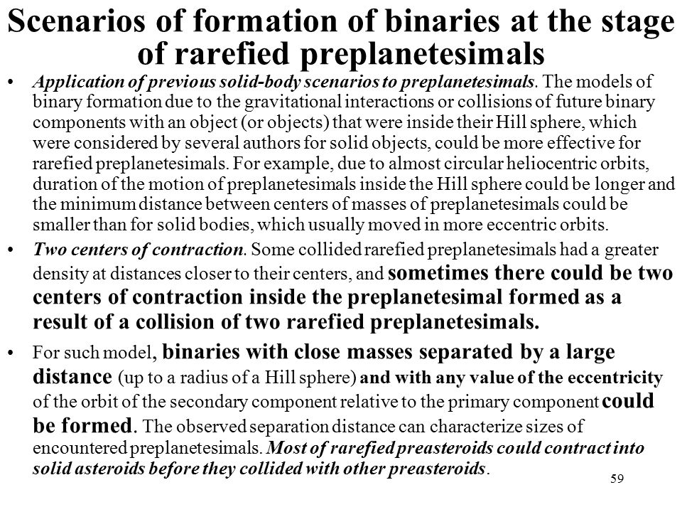 59 Scenarios of formation of binaries at the stage of rarefied preplanetesimals Application of previous solid-body scenarios to preplanetesimals.