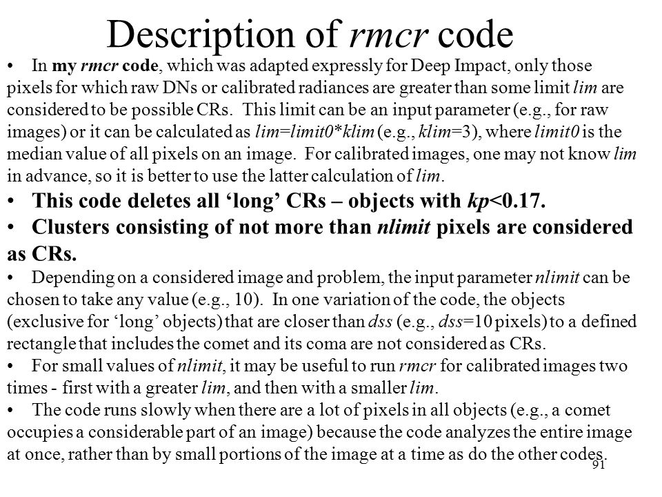 Description of rmcr code In my rmcr code, which was adapted expressly for Deep Impact, only those pixels for which raw DNs or calibrated radiances are greater than some limit lim are considered to be possible CRs.