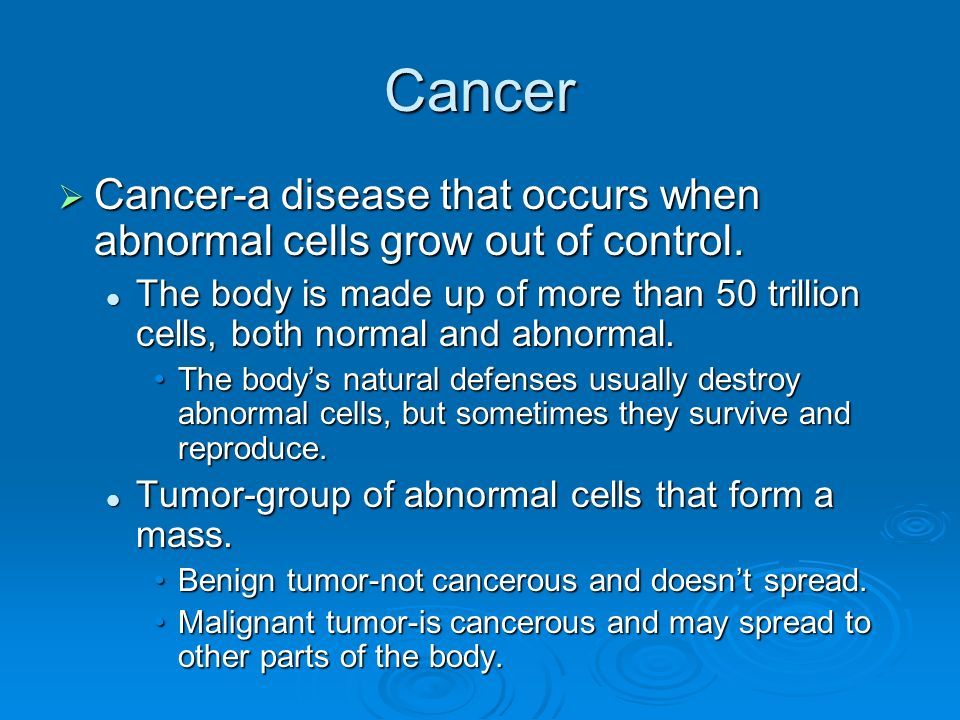 Cancer  Cancer-a disease that occurs when abnormal cells grow out of control.