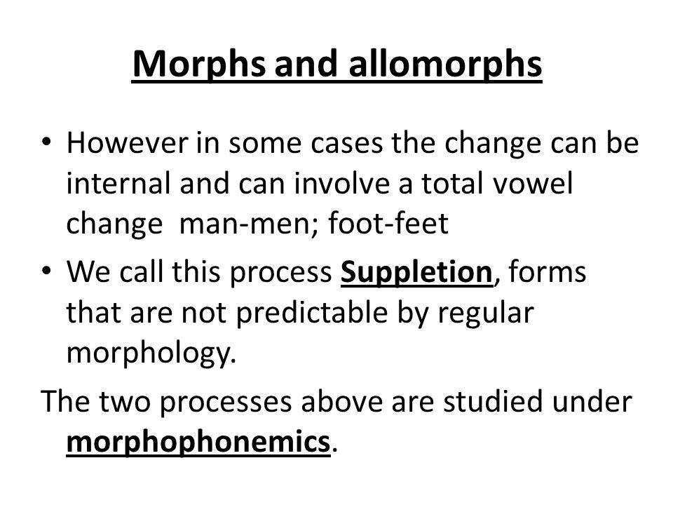 Morphs and allomorphs However in some cases the change can be internal and can involve a total vowel change man-men; foot-feet We call this process Suppletion, forms that are not predictable by regular morphology.