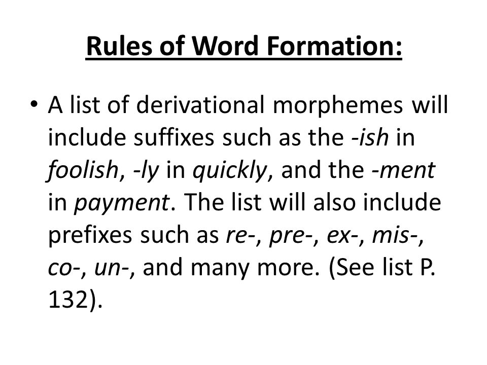Rules of Word Formation: A list of derivational morphemes will include suffixes such as the -ish in foolish, -ly in quickly, and the -ment in payment.