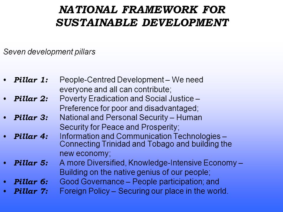 Seven development pillars Pillar 1: People-Centred Development – We need everyone and all can contribute; Pillar 2: Poverty Eradication and Social Justice – Preference for poor and disadvantaged; Pillar 3: National and Personal Security – Human Security for Peace and Prosperity; Pillar 4: Information and Communication Technologies – Connecting Trinidad and Tobago and building the new economy; Pillar 5: A more Diversified, Knowledge-Intensive Economy – Building on the native genius of our people; Pillar 6: Good Governance – People participation; and Pillar 7: Foreign Policy – Securing our place in the world.
