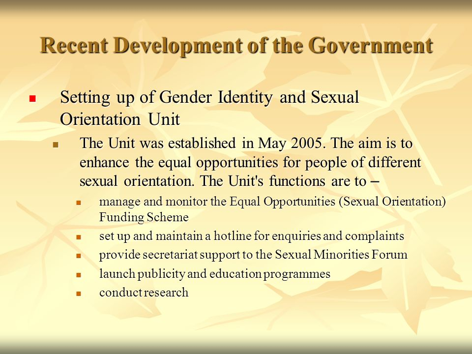 Recent Development of the Government Setting up of Gender Identity and Sexual Orientation Unit Setting up of Gender Identity and Sexual Orientation Unit The Unit was established in May 2005.